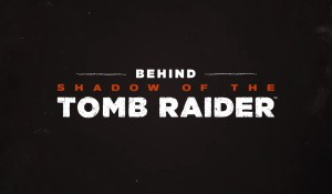 Behind 'Shadow of the Tomb Raider'